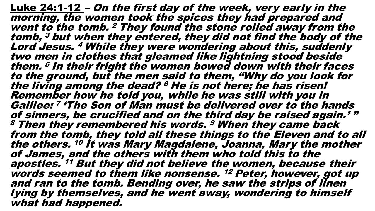 Luke 24:1-12 – On the first day of the week, very early in the morning, the women took the spices they had prepared and went to the tomb. 2 They found