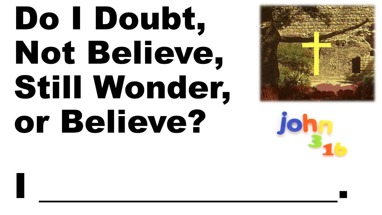 Do I Doubt, Not Believe, Still Wonder, or Believe I _________________.