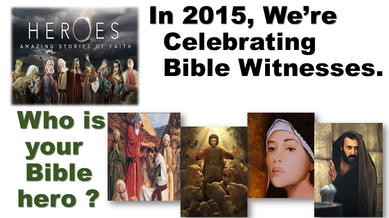 In 2015, We're Who is your Bible hero ? In 2015, We're Celebrating Bible Witnesses. Who is your Bible hero ?