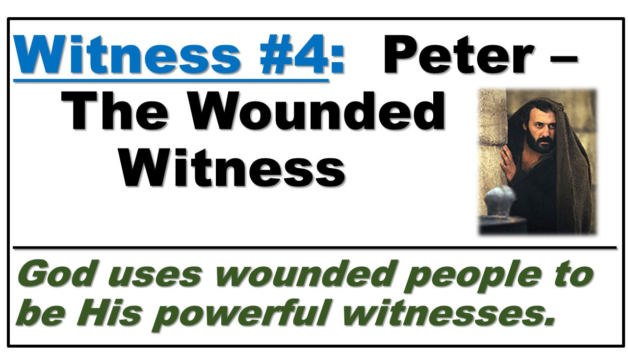 Witness #4:Peter – The Wounded Witness _______________________ God uses wounded people to be His powerful witnesses. Witness #4: Peter – The Wounded W