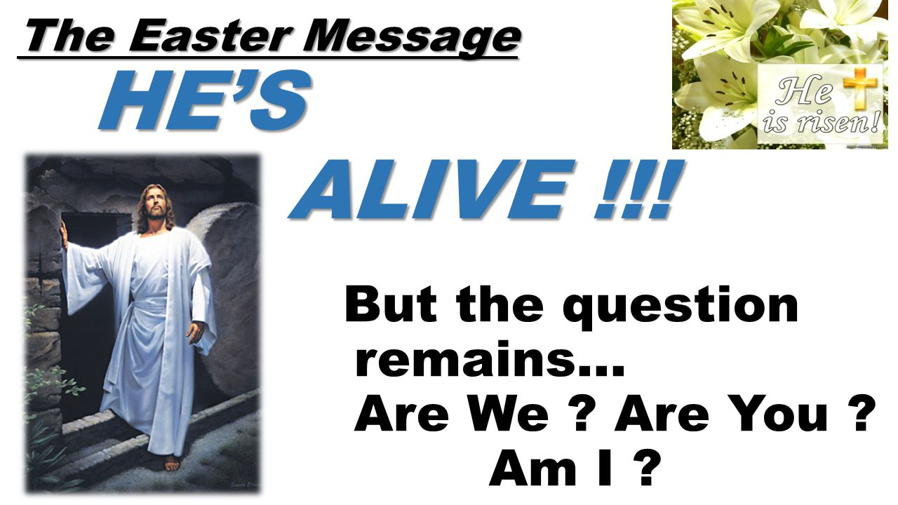 The Easter Message HE'S ALIVE !!! The Easter Message HE'S ALIVE !!! But the question remains… Are We ? Are You ? Am I ?