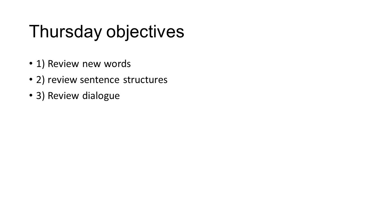 Thursday objectives 1) Review new words 2) review sentence structures 3) Review dialogue