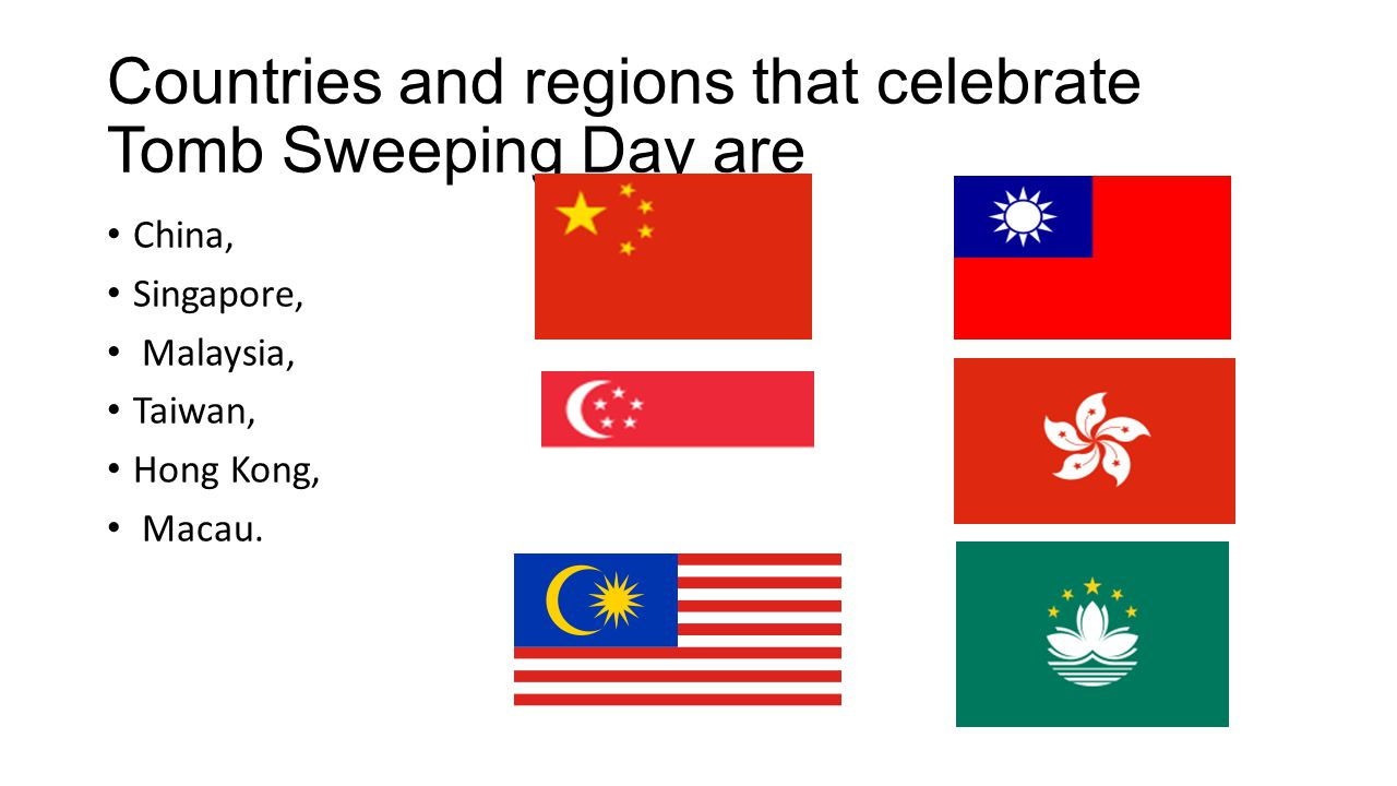 Countries and regions that celebrate Tomb Sweeping Day are China, Singapore, Malaysia, Taiwan, Hong Kong, Macau.