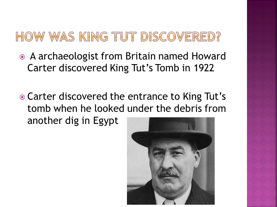  A archaeologist from Britain named Howard Carter discovered King Tut's Tomb in 1922  Carter discovered the entrance to King Tut's tomb when he looked under the debris from another dig in Egypt