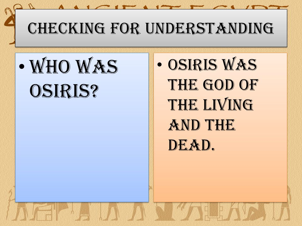 Checking for Understanding Who was Osiris Osiris was the God of the Living and the Dead.
