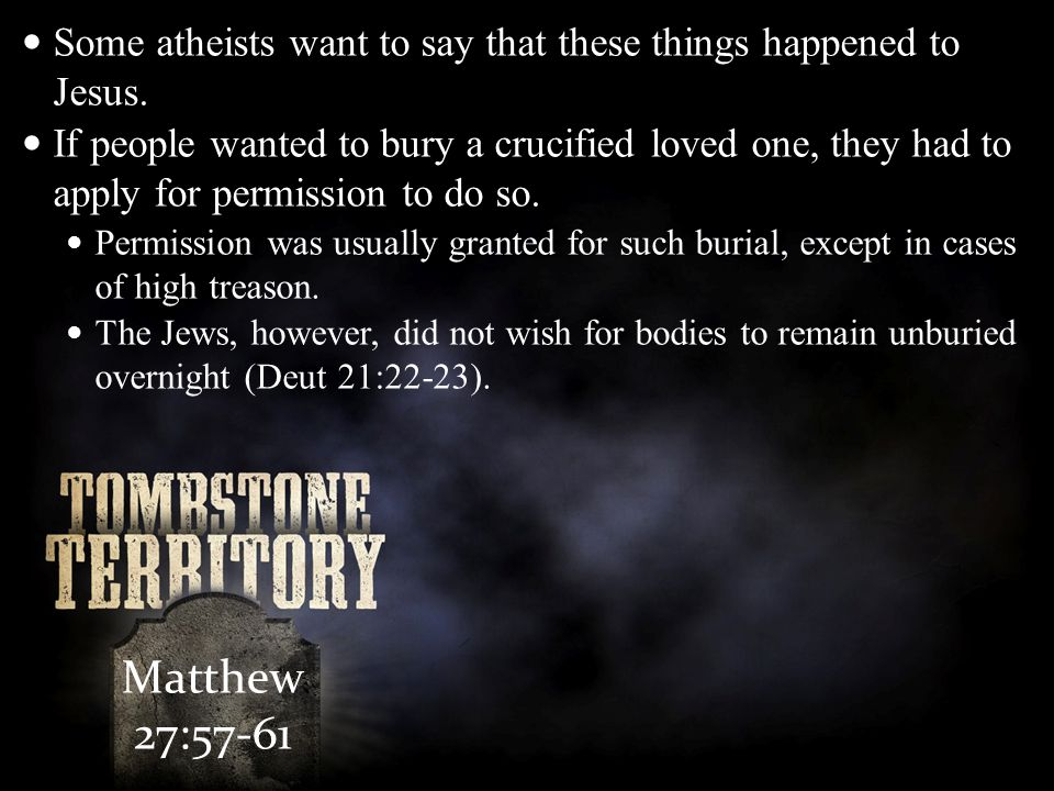 Matthew 27:57-61 Some atheists want to say that these things happened to Jesus.