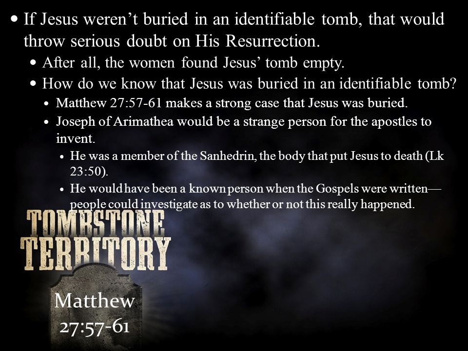 Matthew 27:57-61 If Jesus weren't buried in an identifiable tomb, that would throw serious doubt on His Resurrection. After all, the women found Jesus