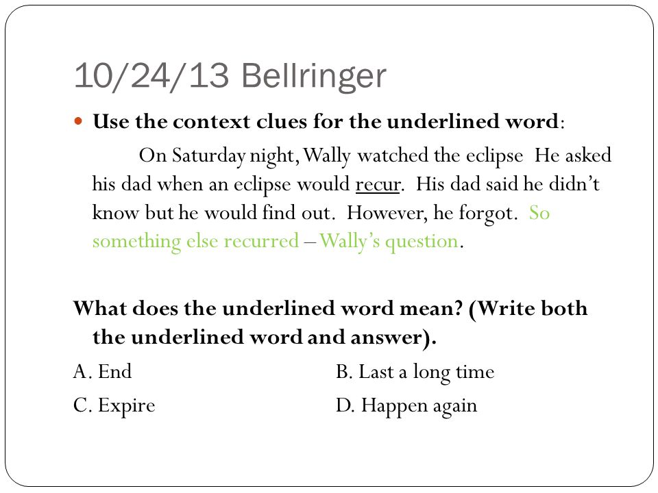 10/24/13 Bellringer Use the context clues for the underlined word: On Saturday night, Wally watched the eclipse He asked his dad when an eclipse would recur.