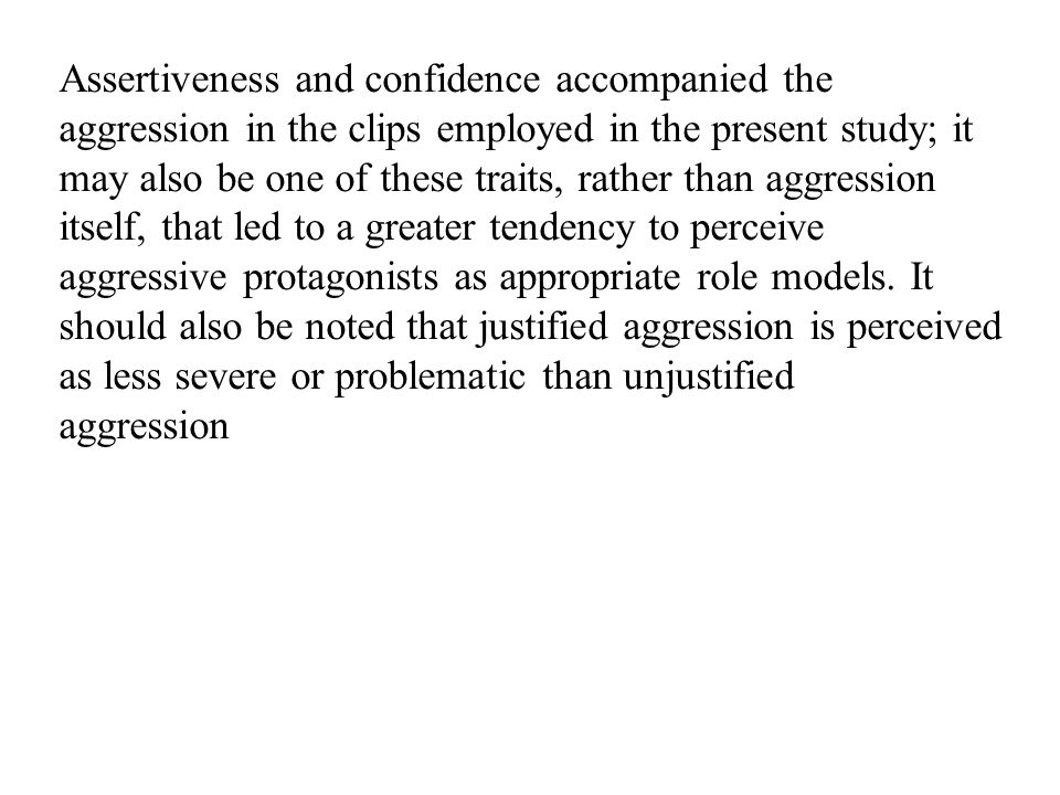 Assertiveness and confidence accompanied the aggression in the clips employed in the present study; it may also be one of these traits, rather than aggression itself, that led to a greater tendency to perceive aggressive protagonists as appropriate role models.