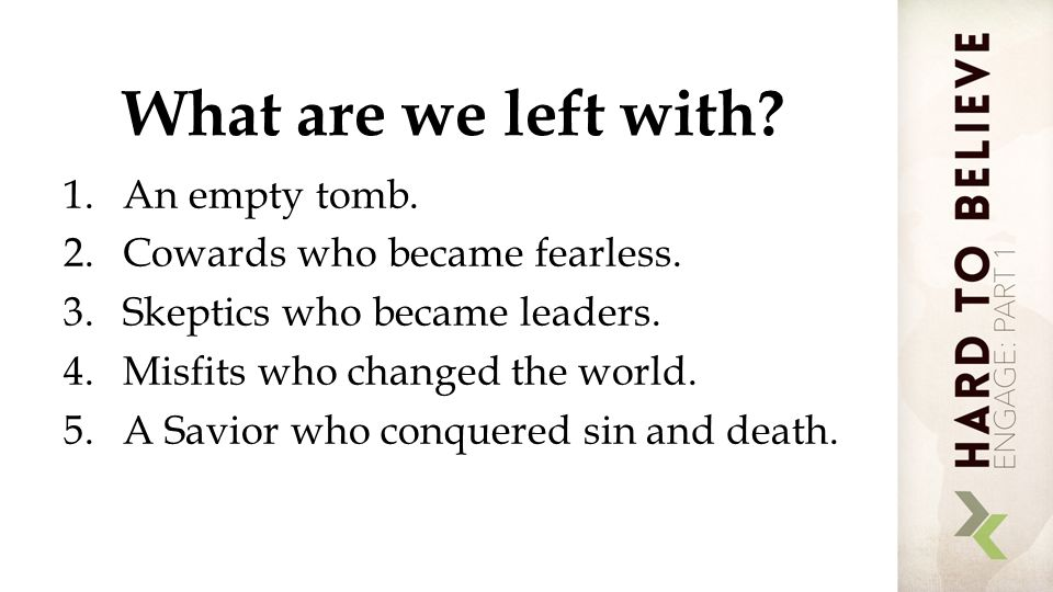 What are we left with. 1.An empty tomb. 2.Cowards who became fearless.