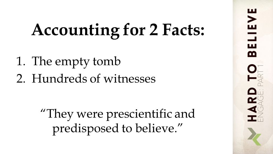 Accounting for 2 Facts: 1.The empty tomb 2.Hundreds of witnesses They were prescientific and predisposed to believe.