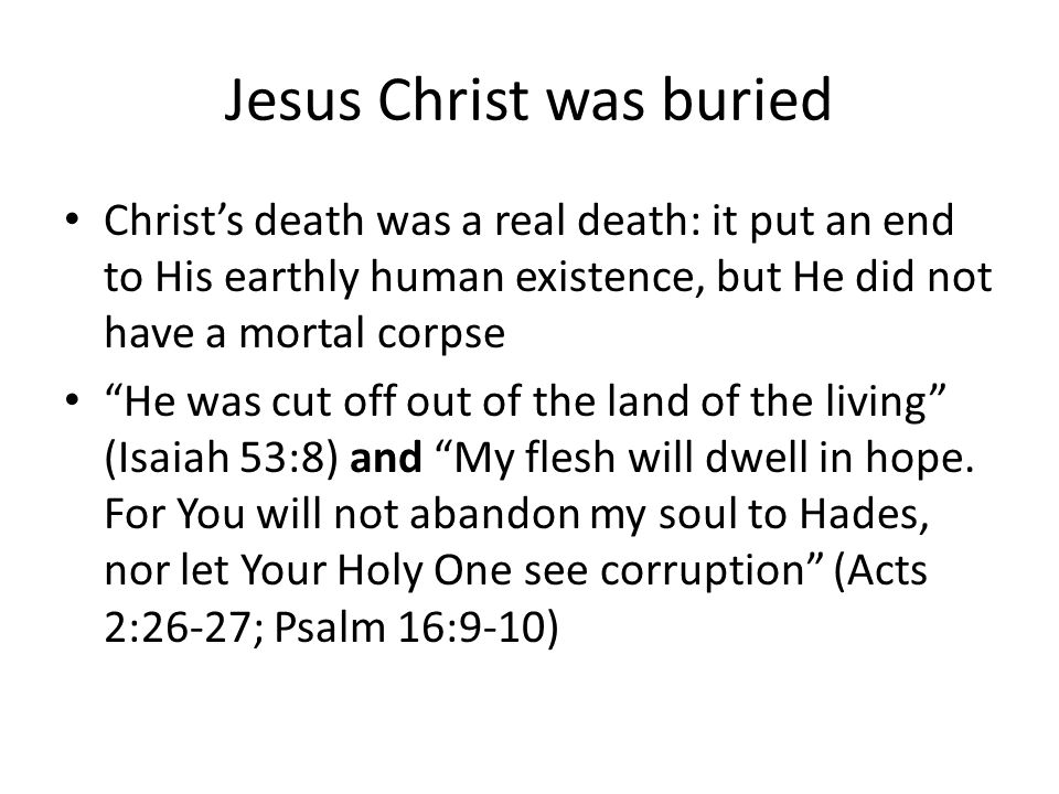 Jesus Christ was buried Christ's death was a real death: it put an end to His earthly human existence, but He did not have a mortal corpse He was cut off out of the land of the living (Isaiah 53:8) and My flesh will dwell in hope.