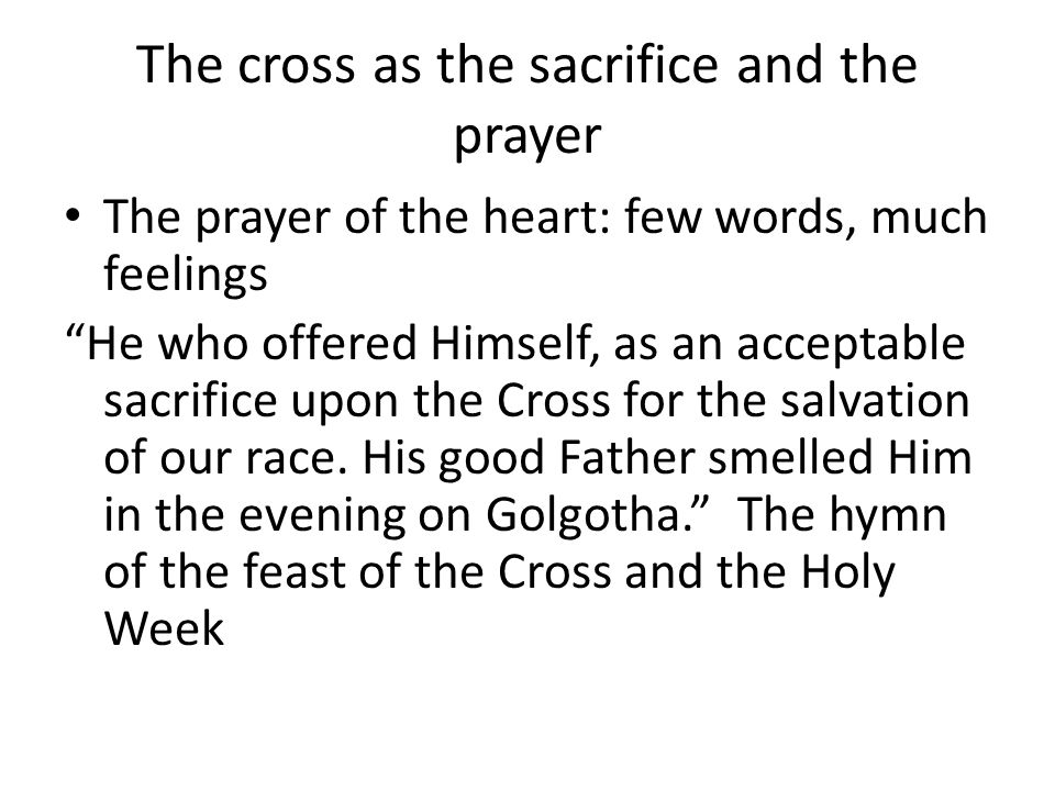The cross as the sacrifice and the prayer The prayer of the heart: few words, much feelings He who offered Himself, as an acceptable sacrifice upon the Cross for the salvation of our race.