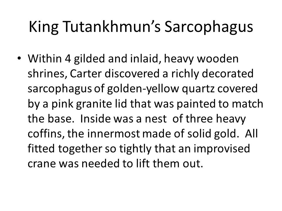 King Tutankhmun's Sarcophagus Within 4 gilded and inlaid, heavy wooden shrines, Carter discovered a richly decorated sarcophagus of golden-yellow quartz covered by a pink granite lid that was painted to match the base.