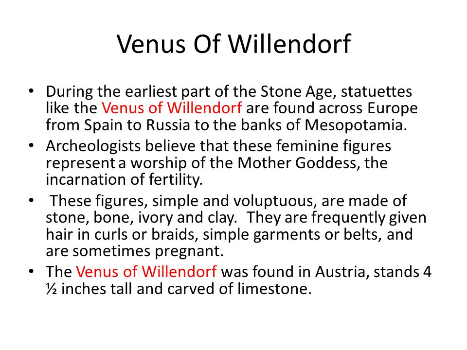 Venus Of Willendorf During the earliest part of the Stone Age, statuettes like the Venus of Willendorf are found across Europe from Spain to Russia to the banks of Mesopotamia.