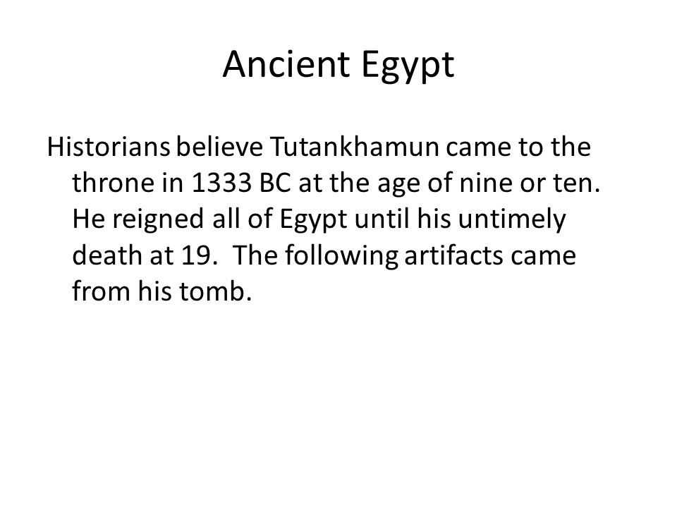Ancient Egypt Historians believe Tutankhamun came to the throne in 1333 BC at the age of nine or ten.