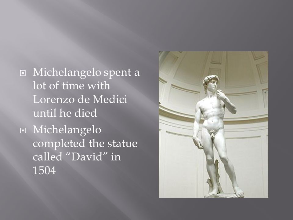  Michelangelo spent a lot of time with Lorenzo de Medici until he died  Michelangelo completed the statue called David in 1504