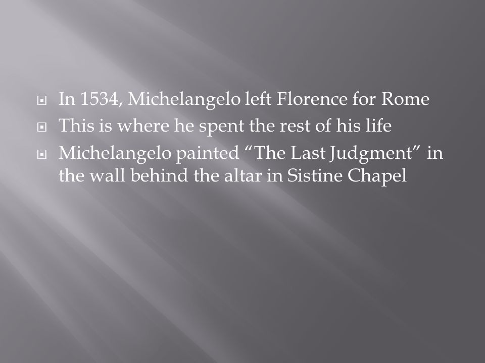  In 1534, Michelangelo left Florence for Rome  This is where he spent the rest of his life  Michelangelo painted The Last Judgment in the wall behind the altar in Sistine Chapel