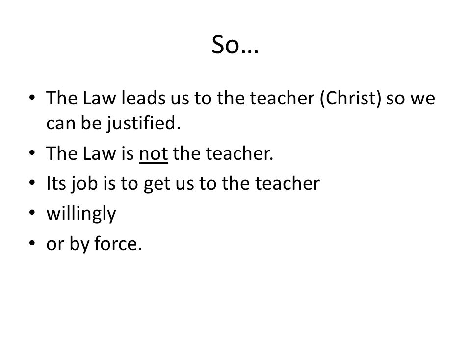 So… The Law leads us to the teacher (Christ) so we can be justified.
