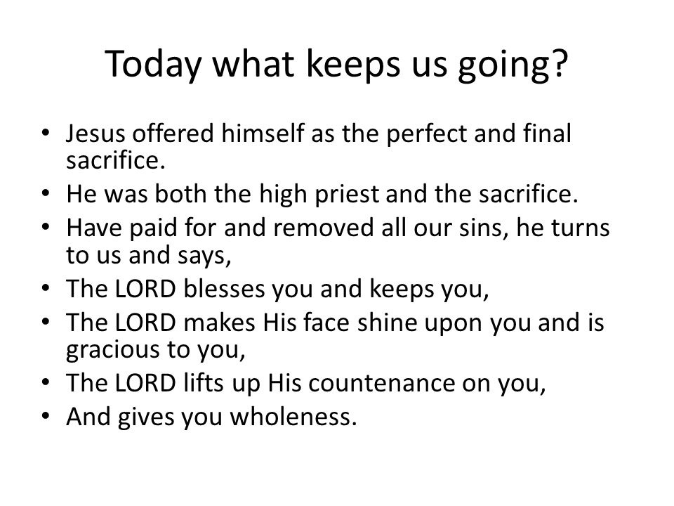 Today what keeps us going. Jesus offered himself as the perfect and final sacrifice.