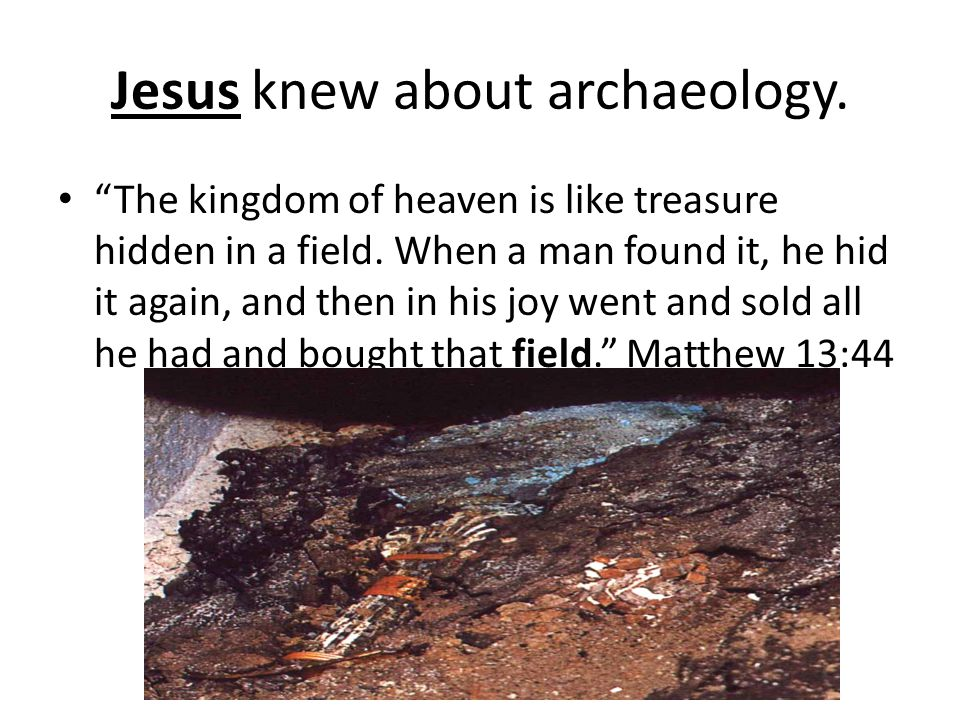 Jesus knew about archaeology. The kingdom of heaven is like treasure hidden in a field.