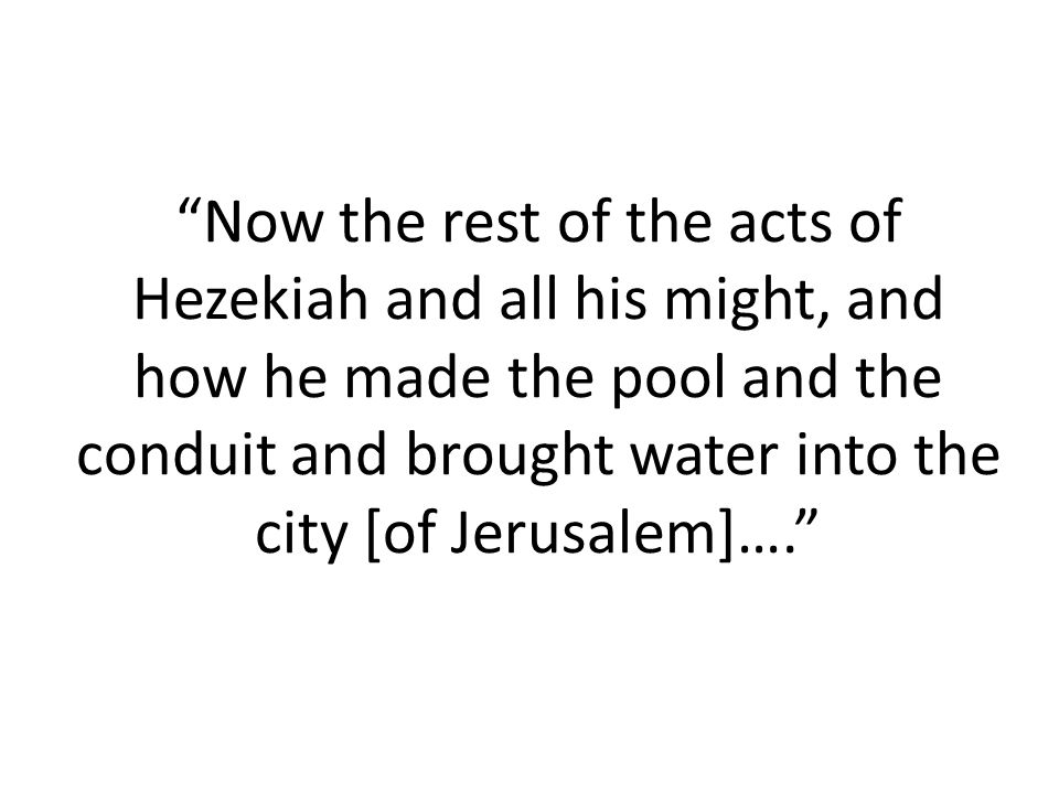 Now the rest of the acts of Hezekiah and all his might, and how he made the pool and the conduit and brought water into the city [of Jerusalem]….