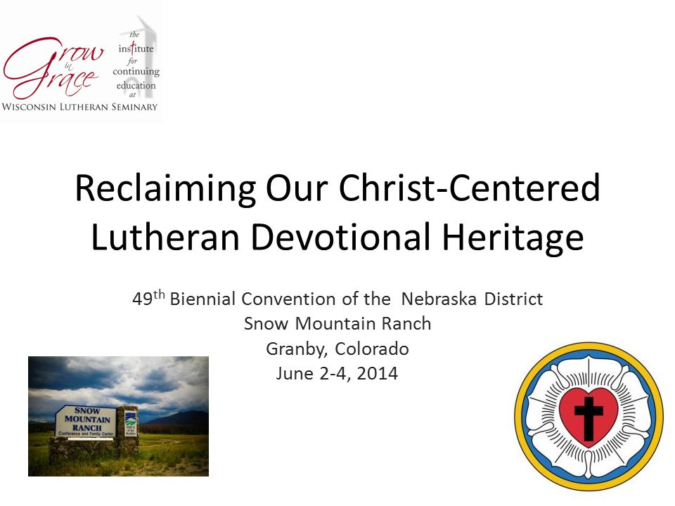 Reclaiming Our Christ-Centered Lutheran Devotional Heritage 49 th Biennial Convention of the Nebraska District Snow Mountain Ranch Granby, Colorado Ju