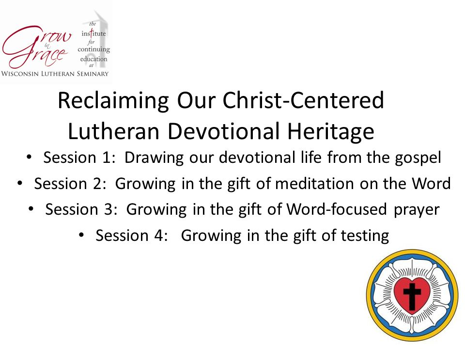 Reclaiming Our Christ-Centered Lutheran Devotional Heritage Session 1: Drawing our devotional life from the gospel Session 2: Growing in the gift of m