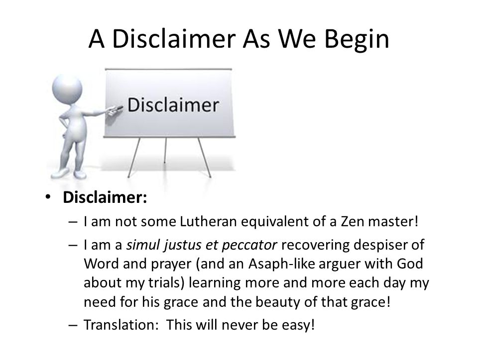 A Disclaimer As We Begin Disclaimer: – I am not some Lutheran equivalent of a Zen master! – I am a simul justus et peccator recovering despiser of Wor