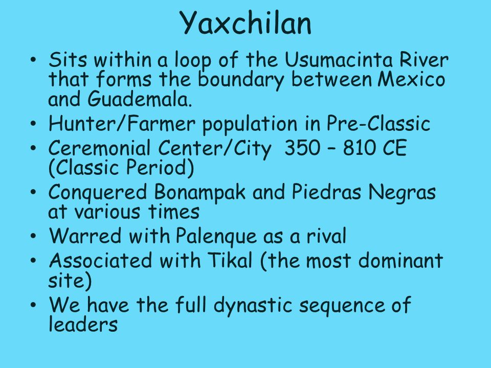 Yaxchilan Sits within a loop of the Usumacinta River that forms the boundary between Mexico and Guademala.