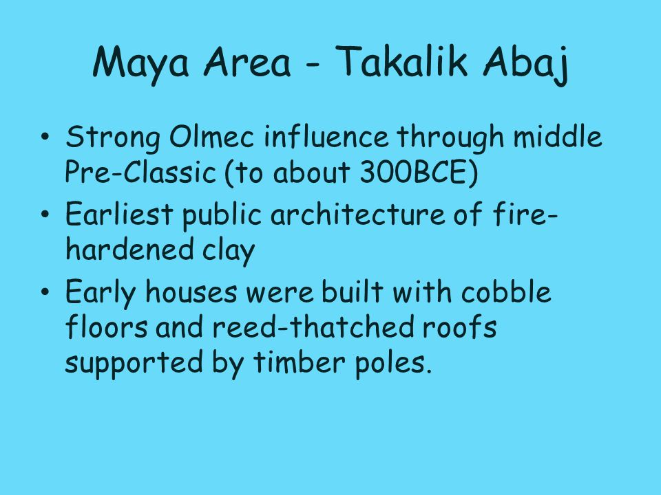 Maya Area - Takalik Abaj Strong Olmec influence through middle Pre-Classic (to about 300BCE) Earliest public architecture of fire- hardened clay Early houses were built with cobble floors and reed-thatched roofs supported by timber poles.