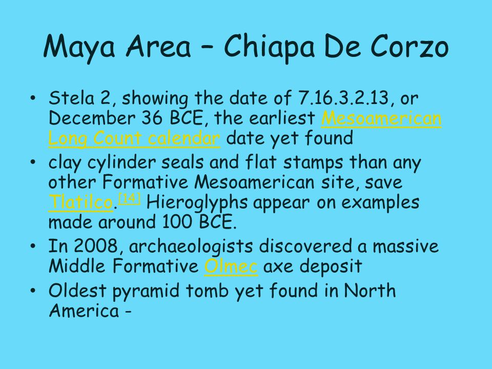 Maya Area – Chiapa De Corzo Stela 2, showing the date of 7.16.3.2.13, or December 36 BCE, the earliest Mesoamerican Long Count calendar date yet foundMesoamerican Long Count calendar clay cylinder seals and flat stamps than any other Formative Mesoamerican site, save Tlatilco.