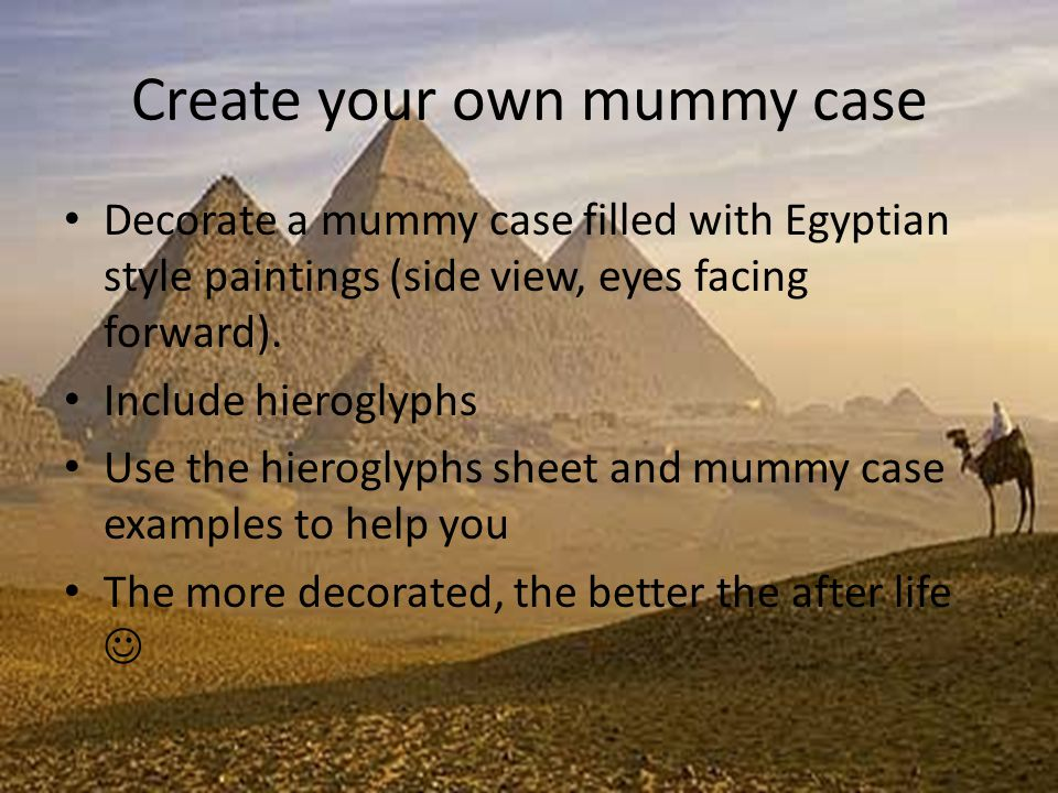 Create your own mummy case Decorate a mummy case filled with Egyptian style paintings (side view, eyes facing forward).