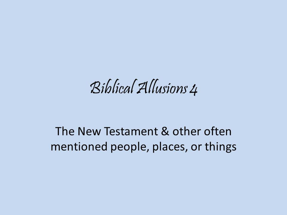 Biblical Allusions 4 The New Testament & other often mentioned people, places, or things