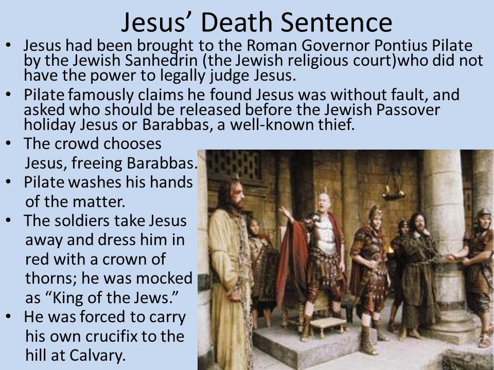 Jesus' Death Sentence Jesus had been brought to the Roman Governor Pontius Pilate by the Jewish Sanhedrin (the Jewish religious court)who did not have