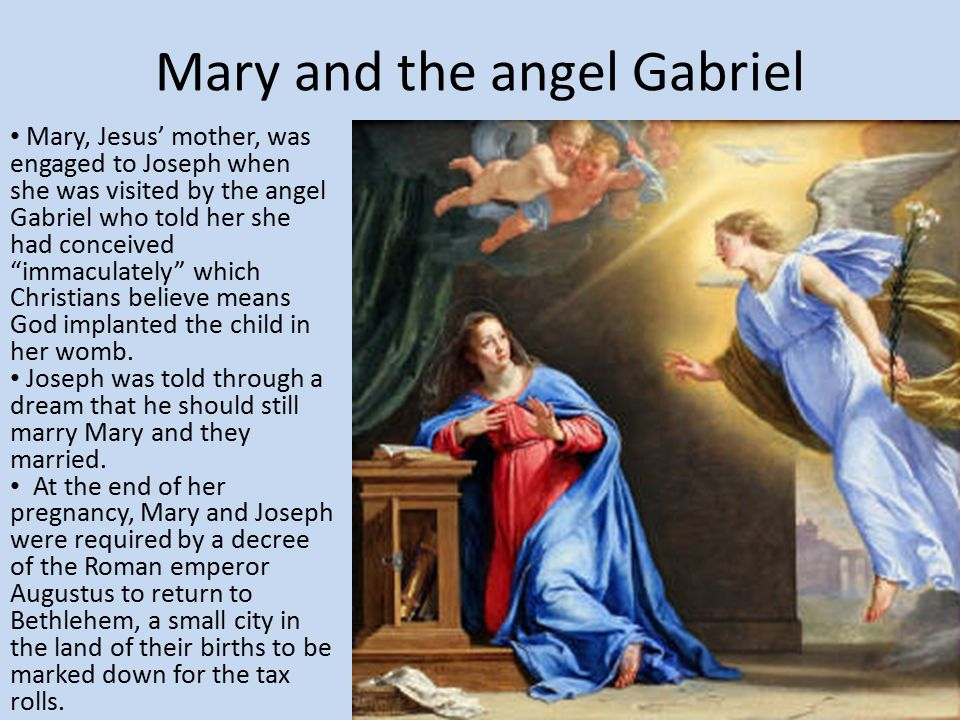Mary and the angel Gabriel Mary, Jesus' mother, was engaged to Joseph when she was visited by the angel Gabriel who told her she had conceived immaculately which Christians believe means God implanted the child in her womb.