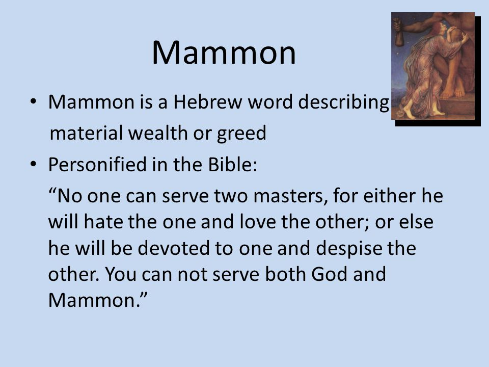 """Mammon is a Hebrew word describing material wealth or greed Personified in the Bible: """"No one can serve two masters, for either he will hate the one a"""