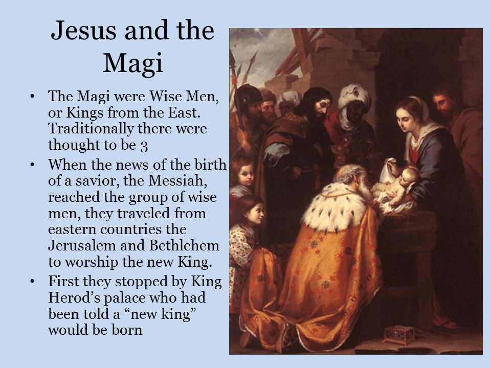 Jesus and the Magi The Magi were Wise Men, or Kings from the East. Traditionally there were thought to be 3 When the news of the birth of a savior, th