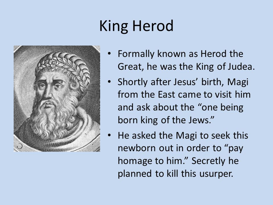 King Herod Formally known as Herod the Great, he was the King of Judea.