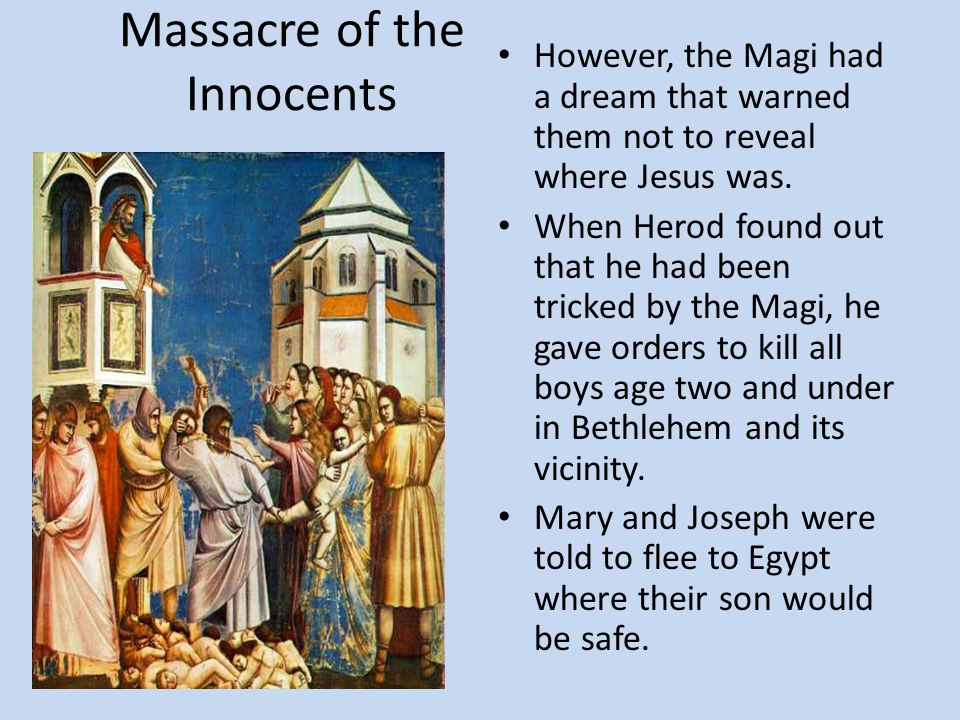 Massacre of the Innocents However, the Magi had a dream that warned them not to reveal where Jesus was. When Herod found out that he had been tricked