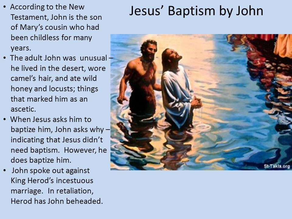 Jesus' Baptism by John According to the New Testament, John is the son of Mary's cousin who had been childless for many years. The adult John was unus