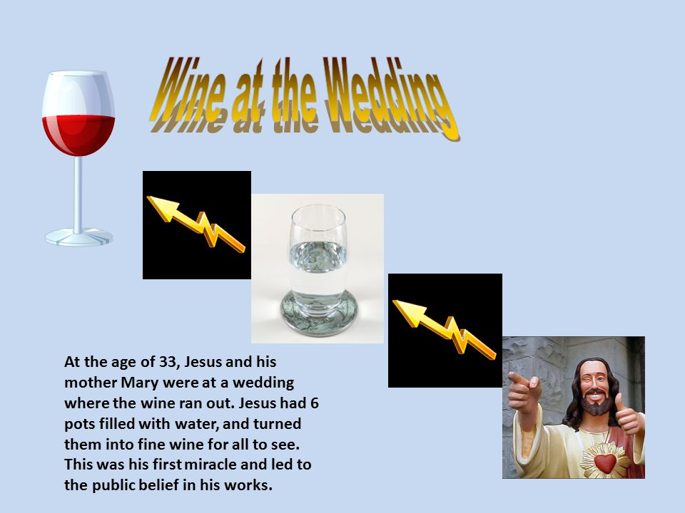 At the age of 33, Jesus and his mother Mary were at a wedding where the wine ran out. Jesus had 6 pots filled with water, and turned them into fine wi