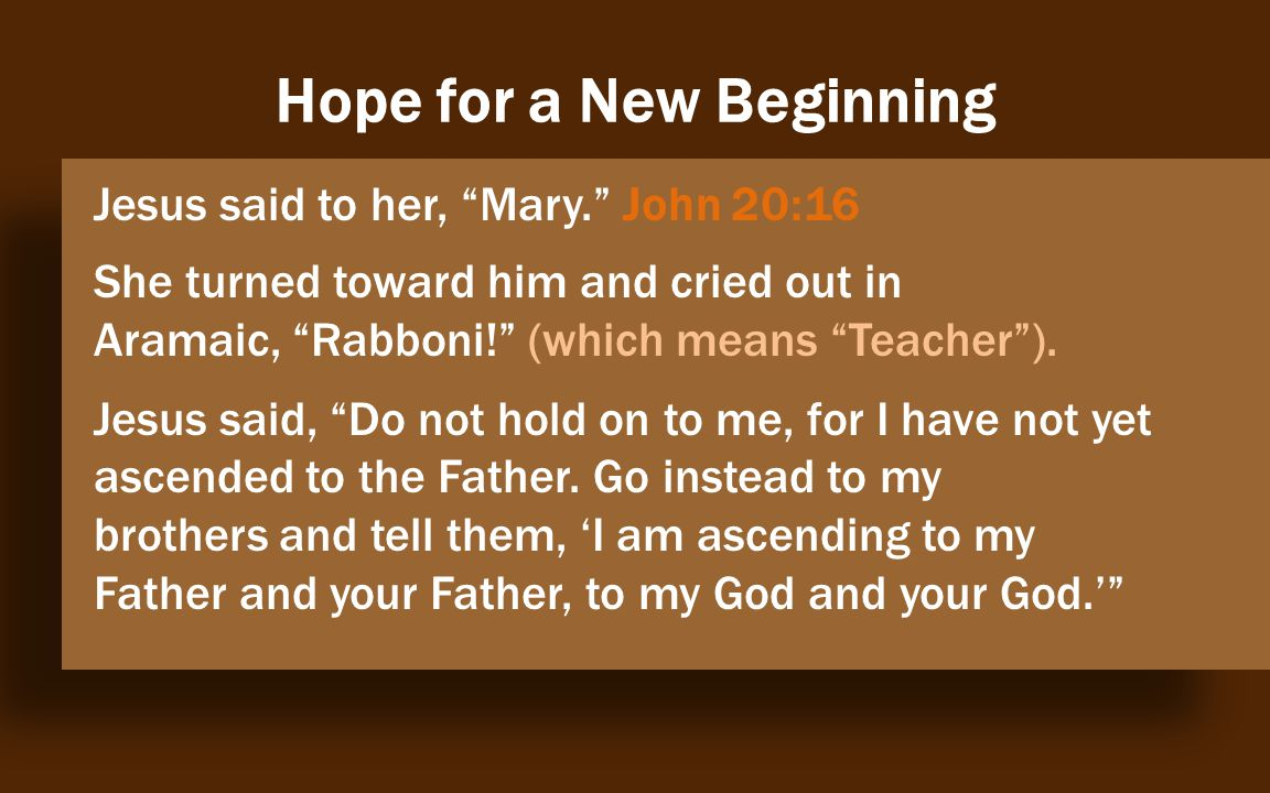 Hope for a New Beginning Jesus said to her, Mary. John 20:16 She turned toward him and cried out in Aramaic, Rabboni! (which means Teacher ).