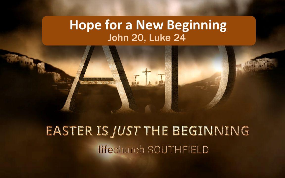 Hope for a New Beginning John 20, Luke 24