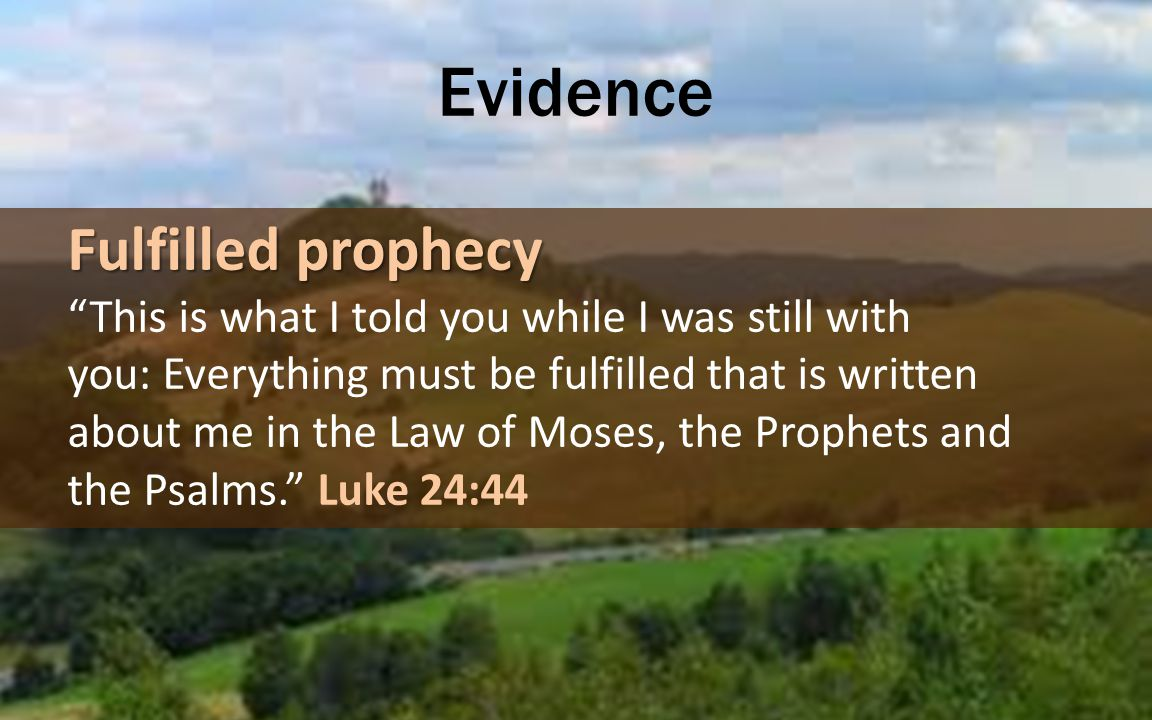 Evidence Fulfilled prophecy This is what I told you while I was still with you: Everything must be fulfilled that is written about me in the Law of Moses, the Prophets and the Psalms. Luke 24:44