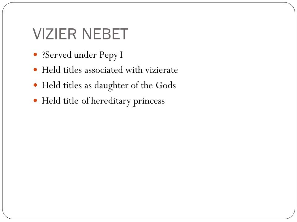 VIZIER NEBET Served under Pepy I Held titles associated with vizierate Held titles as daughter of the Gods Held title of hereditary princess