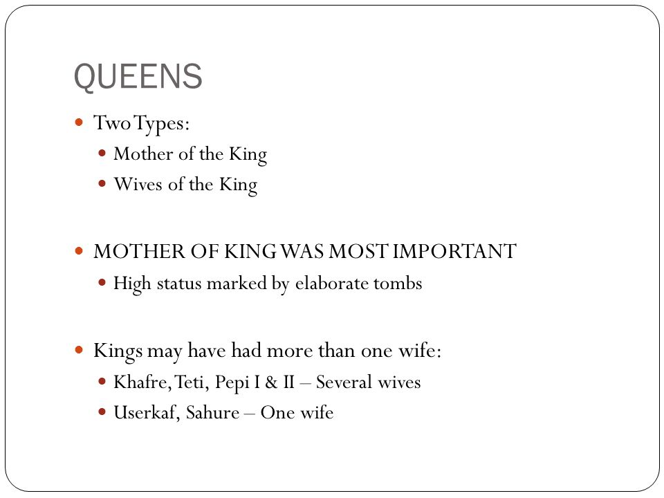 QUEENS Two Types: Mother of the King Wives of the King MOTHER OF KING WAS MOST IMPORTANT High status marked by elaborate tombs Kings may have had more than one wife: Khafre, Teti, Pepi I & II – Several wives Userkaf, Sahure – One wife