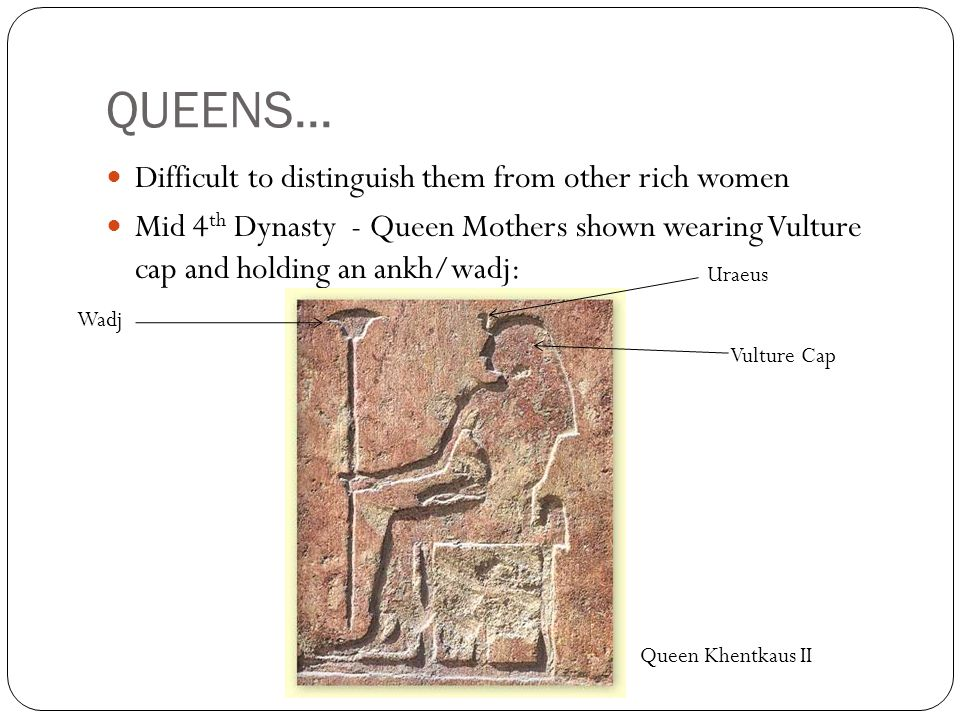 QUEENS... Difficult to distinguish them from other rich women Mid 4 th Dynasty - Queen Mothers shown wearing Vulture cap and holding an ankh/wadj: Vul