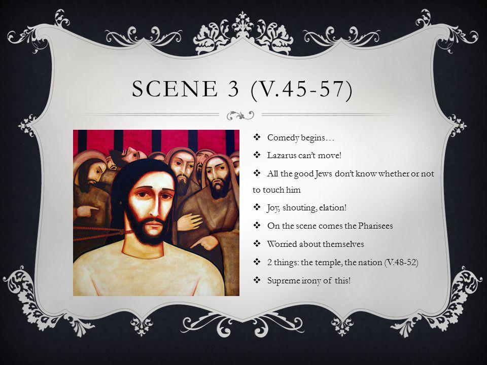 SCENE 3 (V.45-57)  Comedy begins…  Lazarus can't move.