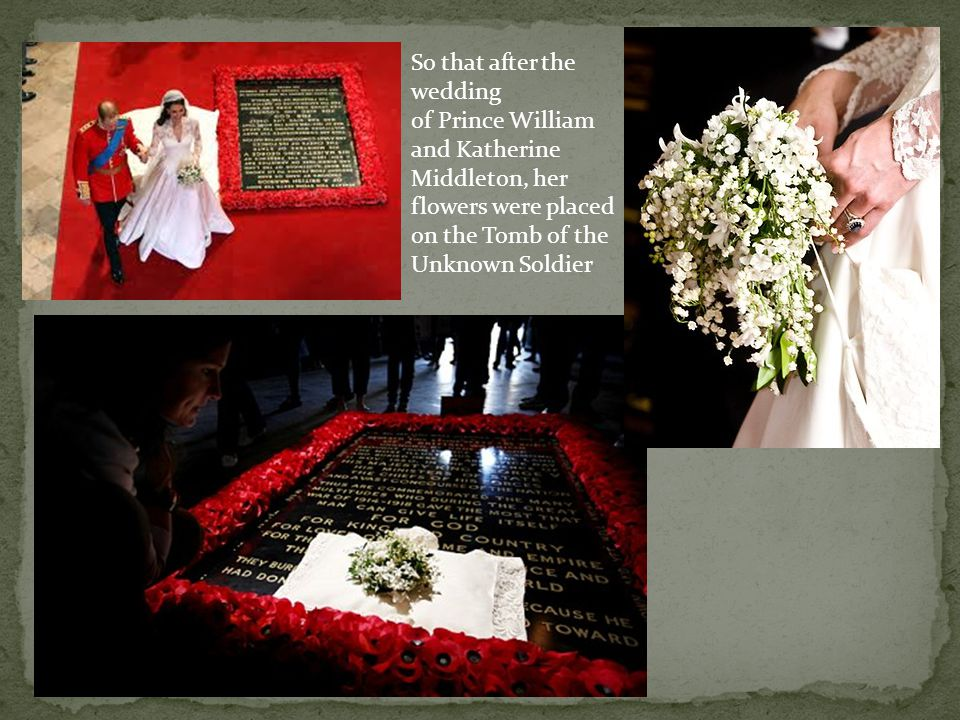 Lady Elizabeth Bowes-Lyon (the future Queen Mother) placed her bouquet at the Tomb of the Unknown Soldier, after she and the Duke of York (the future King George VI) were married in 1923 in Westminster Abbey The gesture was made in memory of her brother Fergus, who died at the Battle of Loos in Belgium in World War 1.